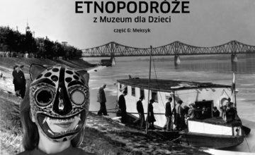 """Czarno-biały kolaż przedstawiający postać w meksykańskiej masce na pierwszym planie. W tle kolejka osób wchodzących na barce na Wiśle. U góry kolażu napis """"Etnopodróże z Muzeum dla Dzieci. Meksyk"""""""
