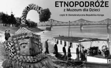 Czarno-biały kolaż. Na pierwszym planie postać w afrykańskiej masce królewskiej, w oddali kolejka osób wchodzących na barkę na Wiśle. U góry kolażu napis: Etnopodróże z Muzeum dla Dzieci. Demokratyczna Republika Konga